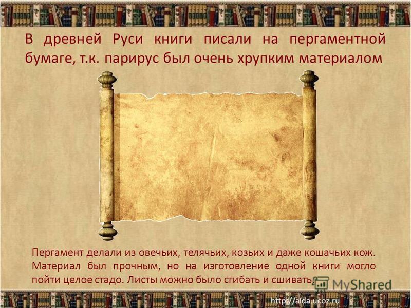 В древней Руси книги писали на пергаментной бумаге, т.к. папирус был очень хрупким материалом Пергамент делали из овечьих, телячьих, козьих и даже кошачьих кож. Материал был прочным, но на изготовление одной книги могло пойти целое стадо. Листы можно
