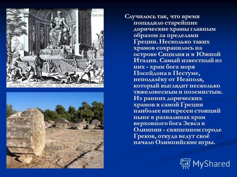 Случилось так, что время пощадило старейшие дорические храмы главным образом за пределами Греции. Несколько таких храмов сохранилось на острове Сицилия и в Южной Италии. Самый известный из них - храм бога моря Посейдона в Пестуме, неподалёку от Неапо