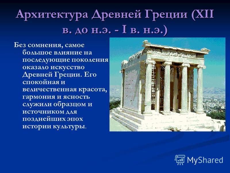 Архитектура Древней Греции (XII в. до н.э. - I в. н.э.) Без сомнения, самое большое влияние на последующие поколения оказало искусство Древней Греции. Его спокойная и величественная красота, гармония и ясность служили образцом и источником для поздне