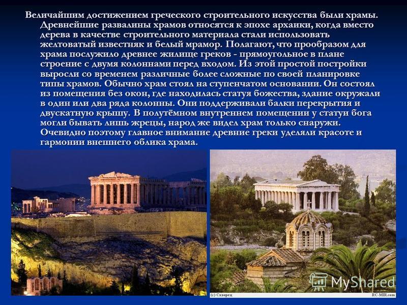Величайшим достижением греческого строительного искусства были храмы. Древнейшие развалины храмов относятся к эпохе архаики, когда вместо дерева в качестве строительного материала стали использовать желтоватый известняк и белый мрамор. Полагают, что
