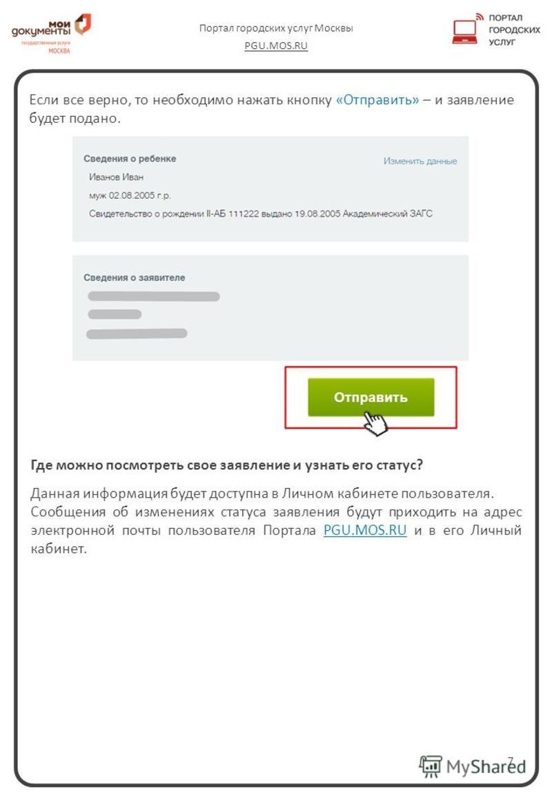7 Портал городских услуг Москвы PGU.MOS.RU Где можно посмотреть свое заявление и узнать его статус? Данная информация будет доступна в Личном кабинете пользователя. Сообщения об изменениях статуса заявления будут приходить на адрес электронной почты