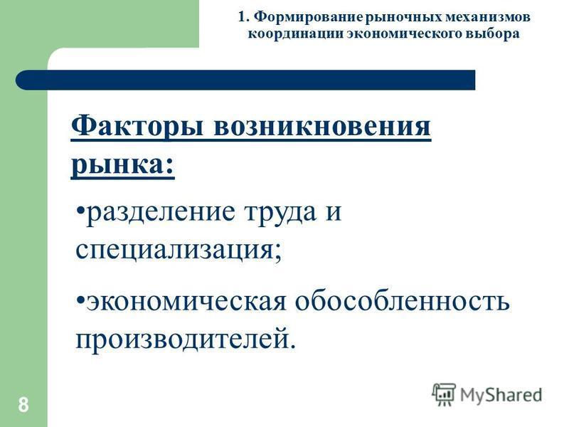 8 1. Формирование рыночных механизмов координации экономического выбора Факторы возникновения рынка: разделение труда и специализация; экономическая обособленность производителей.