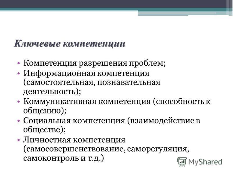 Ключевые компетенции Компетенция разрешения проблем; Информационная компетенция (самостоятельная, познавательная деятельность); Коммуникативная компетенция (способность к общению); Социальная компетенция (взаимодействие в обществе); Личностная компет