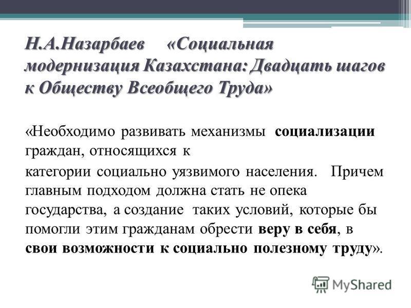 Н.А.Назарбаев «Социальная модернизация Казахстана: Двадцать шагов к Обществу Всеобщего Труда» «Необходимо развивать механизмы социализации граждан, относящихся к категории социально уязвимого населения. Причем главным подходом должна стать не опека г