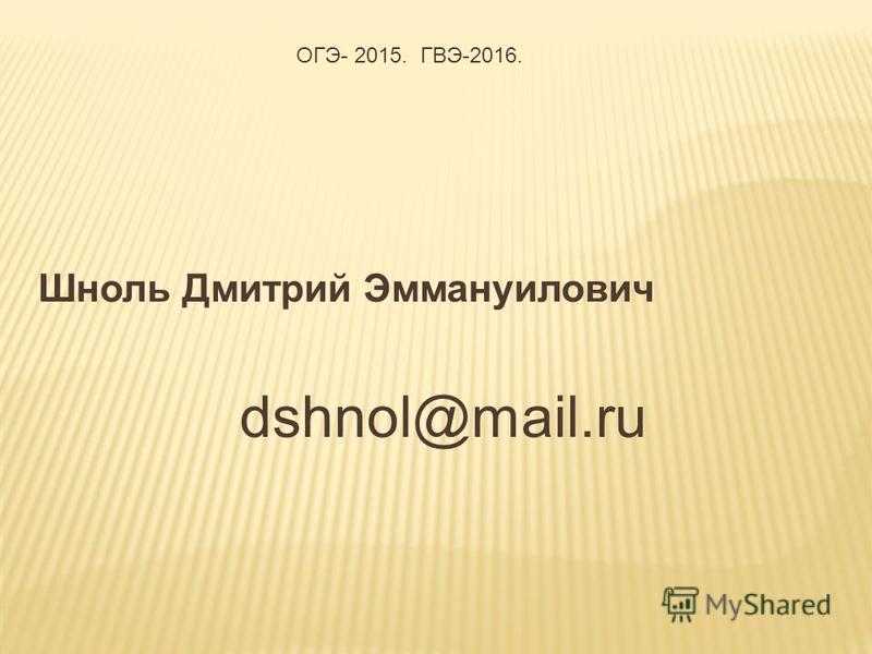 Шноль Дмитрий Эммануилович dshnol@mail.ru ОГЭ- 2015. ГВЭ-2016.