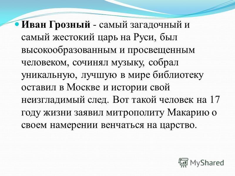Иван Грозный - самый загадочный и самый жестокий царь на Руси, был высокообразованным и просвещенным человеком, сочинял музыку, собрал уникальную, лучшую в мире библиотеку оставил в Москве и истории свой неизгладимый след. Вот такой человек на 17 год