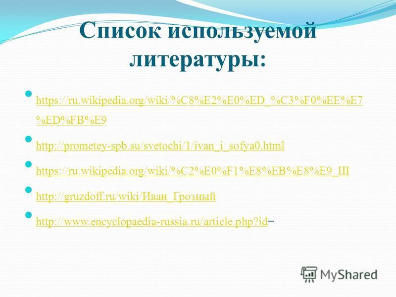 Список используемой литературы : https://ru.wikipedia.org/wiki/%C8%E2%E0%ED_%C3%F0%EE%E7 %ED%FB%E9 https://ru.wikipedia.org/wiki/%C8%E2%E0%ED_%C3%F0%EE%E7 %ED%FB%E9 http://prometey-spb.su/svetochi/1/ivan_i_sofya0. html http://prometey-spb.su/svetochi
