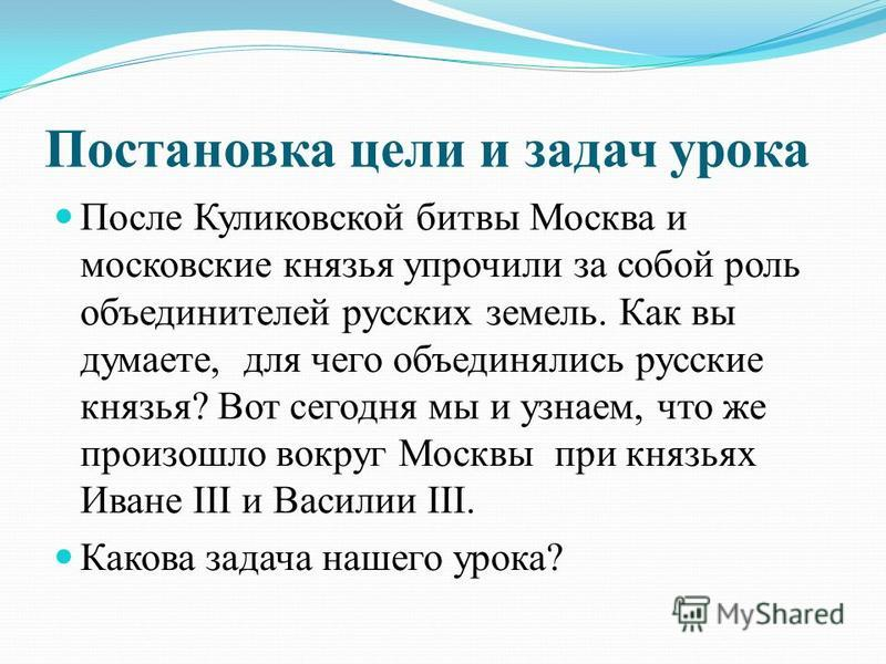 Постановка цели и задач урока После Куликовской битвы Москва и московские князья упрочили за собой роль объединителей русских земель. Как вы думаете, для чего объединялись русские князья? Вот сегодня мы и узнаем, что же произошло вокруг Москвы при кн
