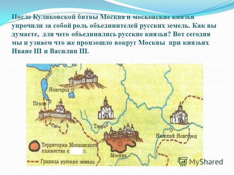 После Куликовской битвы Москва и московские князья упрочили за собой роль объединителей русских земель. Как вы думаете, для чего объединялись русские князья? Вот сегодня мы и узнаем что же произошло вокруг Москвы при князьях Иване III и Василии III.