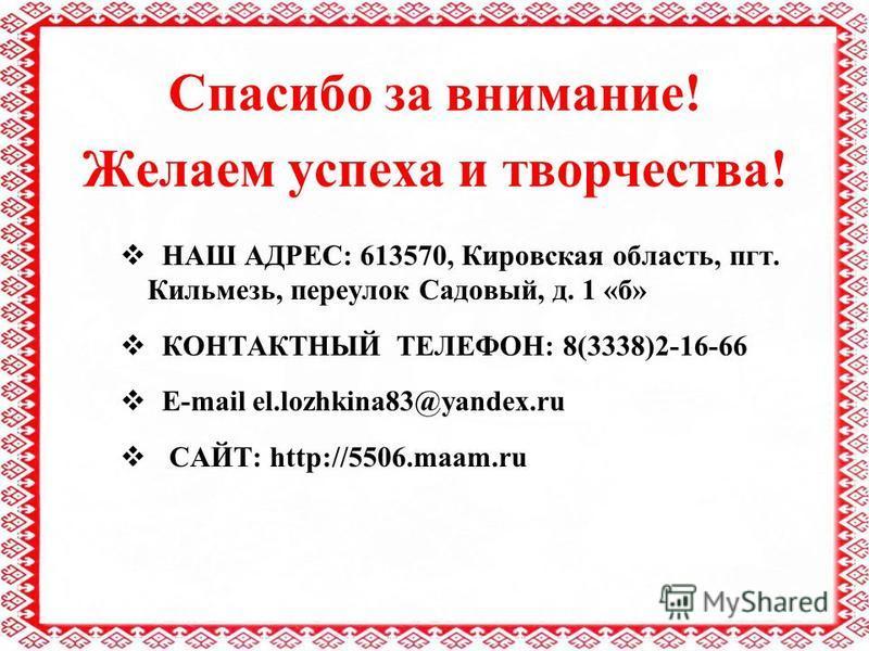 Спасибо за внимание! Желаем успеха и творчества! НАШ АДРЕС: 613570, Кировская область, пгт. Кильмезь, переулок Садовый, д. 1 «б» КОНТАКТНЫЙ ТЕЛЕФОН: 8(3338)2-16-66 Е-mail el.lozhkina83@yandex.ru САЙТ: http://5506.maam.ru