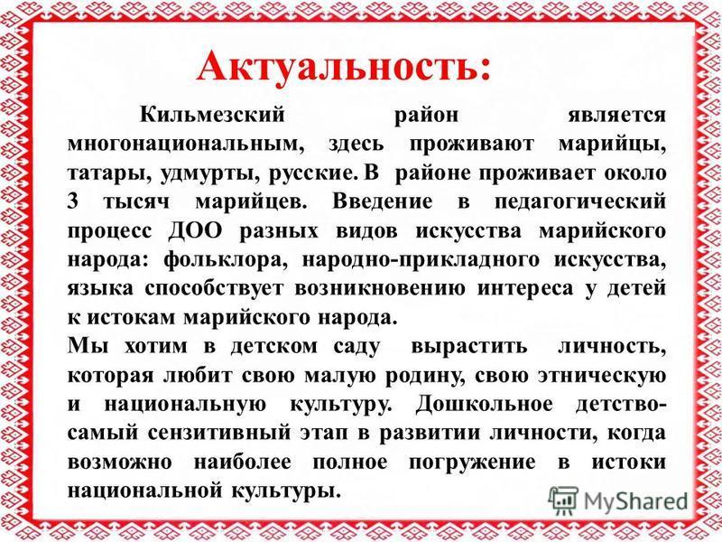 Актуальность: Кильмезский район является многонациональным, здесь проживают марийцы, татары, удмурты, русские. В районе проживает около 3 тысяч марийцев. Введение в педагогический процесс ДОО разных видов искусства марийского народа: фольклора, народ