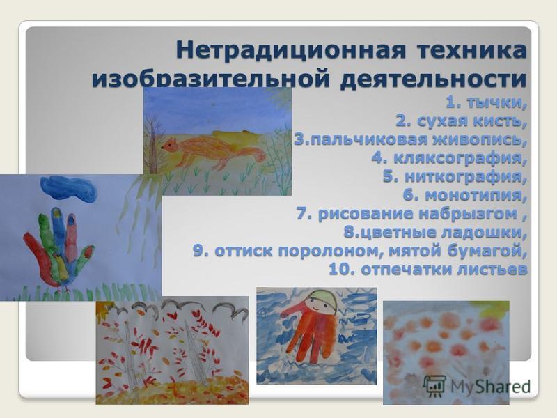 Нетрадиционная техника изобразительной деятельности 1. тычки, 2. сухая кисть, 3. пальчиковая живопись, 4. кляксография, 5. ниткография, 6. монотипия, 7. рисование набрызгом, 8. цветные ладошки, 9. оттиск поролоном, мятой бумагой, 10. отпечатки листье