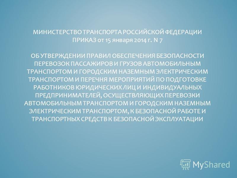 МИНИСТЕРСТВО ТРАНСПОРТА РОССИЙСКОЙ ФЕДЕРАЦИИ ПРИКАЗ от 15 января 2014 г. N 7 ОБ УТВЕРЖДЕНИИ ПРАВИЛ ОБЕСПЕЧЕНИЯ БЕЗОПАСНОСТИ ПЕРЕВОЗОК ПАССАЖИРОВ И ГРУЗОВ АВТОМОБИЛЬНЫМ ТРАНСПОРТОМ И ГОРОДСКИМ НАЗЕМНЫМ ЭЛЕКТРИЧЕСКИМ ТРАНСПОРТОМ И ПЕРЕЧНЯ МЕРОПРИЯТИЙ П