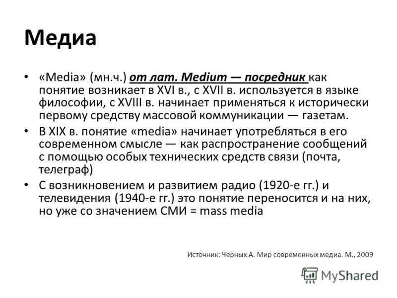 Медиа «Media» (мн.ч.) от лат. Medium посредник как понятие возникает в XVI в., с XVII в. используется в языке философии, с XVIII в. начинает применяться к исторически первому средству массовой коммуникации газетам. В XIX в. понятие «media» начинает у