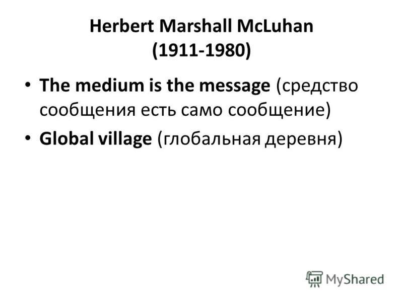 Herbert Marshall McLuhan (1911-1980) The medium is the message (средство сообщения есть само сообщение) Global village (глобальная деревня)