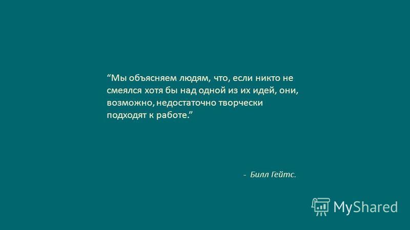 Slide GO.ru Мы объясняем людям, что, если никто не смеялся хотя бы над одной из их идей, они, возможно, недостаточно творчески подходят к работе. - Билл Гейтс.