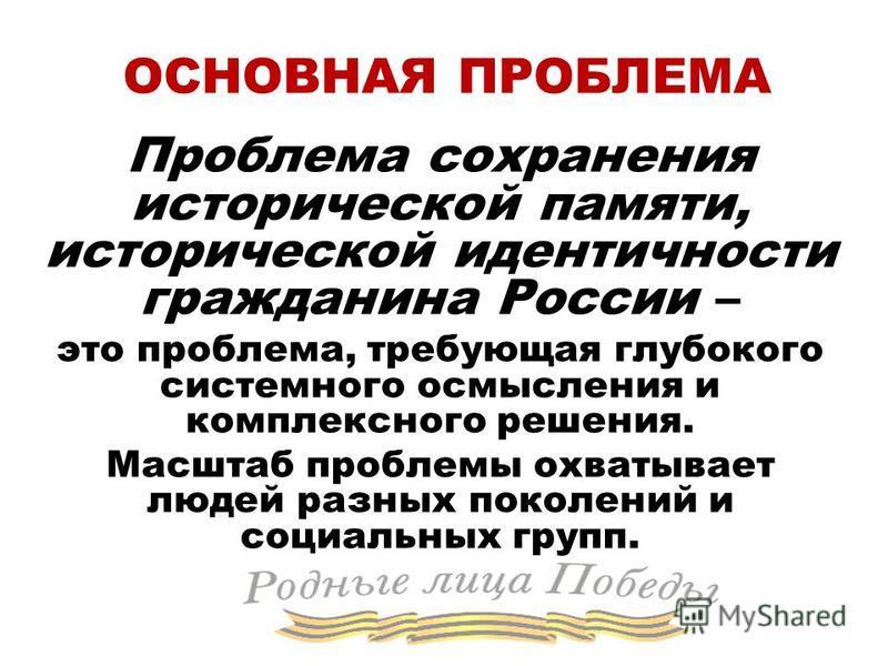 ОСНОВНАЯ ПРОБЛЕМА Проблема сохранения исторической памяти, исторической идентичности гражданина России – это проблема, требующая глубокого системного осмысления и комплексного решения. Масштаб проблемы охватывает людей разных поколений и социальных г
