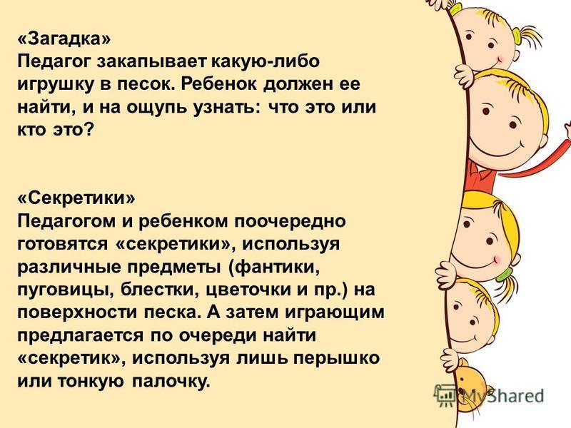 FokinaLida.75@mail.ru «Загадка» Педагог закапывает какую-либо игрушку в песок. Ребенок должен ее найти, и на ощупь узнать: что это или кто это? «Секретики» Педагогом и ребенком поочередно готовятся «секретки», используя различные предметы (фантики, п