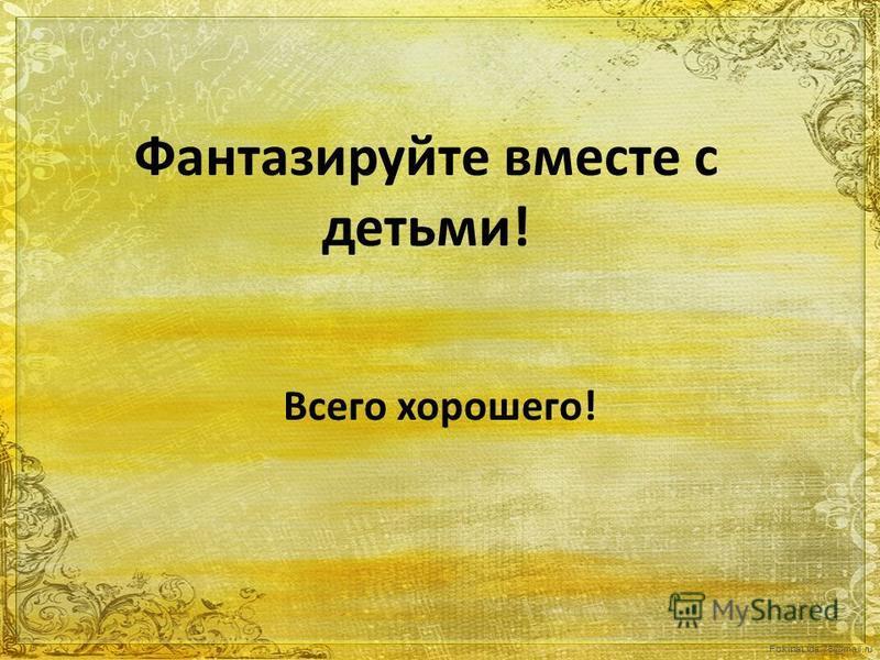 FokinaLida.75@mail.ru Фантазируйте вместе с детьми! Всего хорошего!