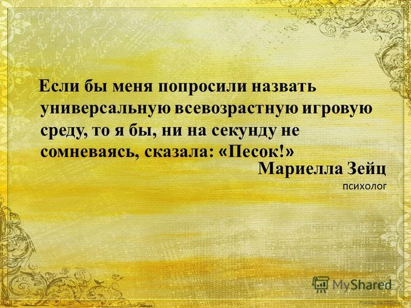 FokinaLida.75@mail.ru Если бы меня попросили назвать универсальную все возрастную игровую среду, то я бы, ни на секунду не сомневаясь, сказала: « Песок! » Мариелла Зейц психолог