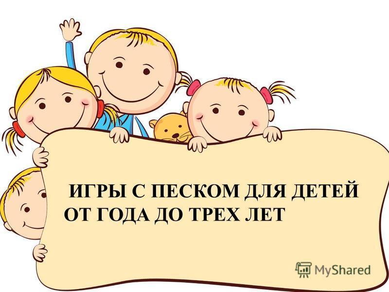 FokinaLida.75@mail.ru ИГРЫ С ПЕСКОМ ДЛЯ ДЕТЕЙ ОТ ГОДА ДО ТРЕХ ЛЕТ