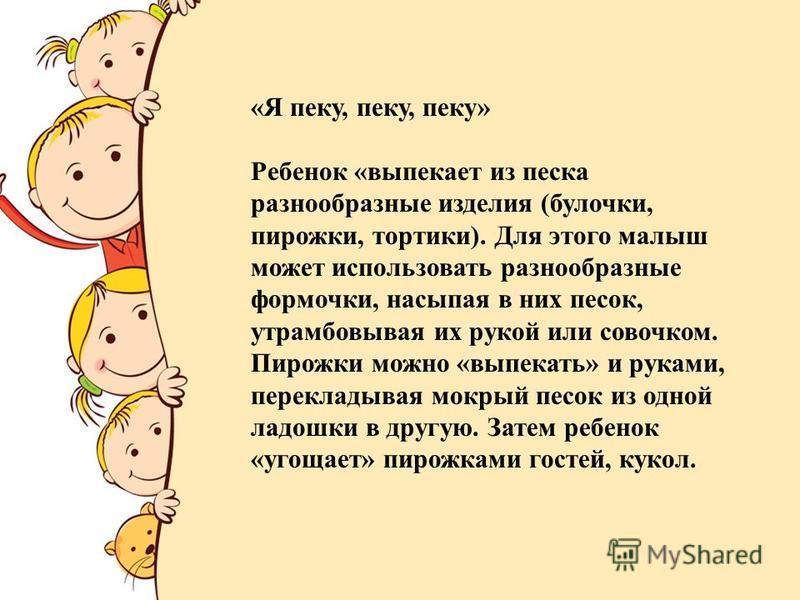 FokinaLida.75@mail.ru «Я пеку, пеку, пеку» Ребенок «выпекает из песка разнообразные изделия (булочки, пирожки, тортики). Для этого малыш может использовать разнообразные формочки, насыпая в них песок, утрамбовывая их рукой или совочком. Пирожки можно