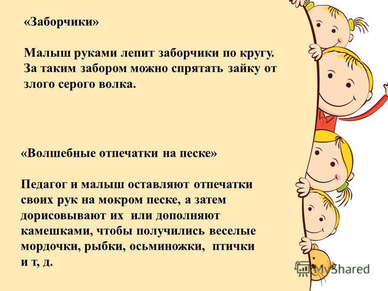 FokinaLida.75@mail.ru «Заборчики» Малыш руками лепит заборчики по кругу. За таким забором можно спрятать зайку от злого серого волка. «Волшебные отпечатки на песке» Педагог и малыш оставляют отпечатки своих рук на мокром песке, а затем дорисовывают и