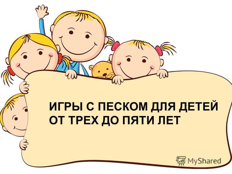 FokinaLida.75@mail.ru ИГРЫ С ПЕСКОМ ДЛЯ ДЕТЕЙ ОТ ТРЕХ ДО ПЯТИ ЛЕТ