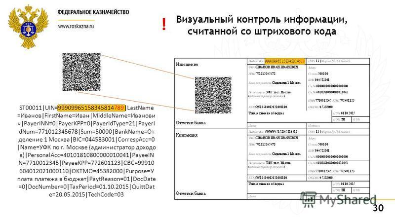 30 Визуальный контроль информации, считанной со штрихового кода ST00011|UIN=99909965158345814789|LastName =Иванов|FirstName=Иван|MiddleName=Иванови ч|PayerINN=0|PayerKPP=0|PayerIdType=21|PayerI dNum=771012345678|Sum=50000|BankName=От деление 1 Москва