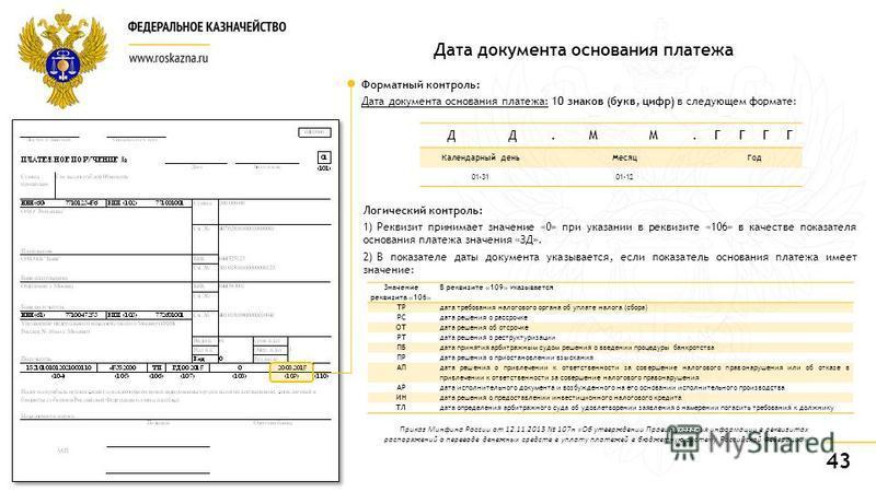 43 Дата документа основания платежа Форматный контроль: Дата документа основания платежа: 10 знаков (букв, цифр) в следующем формате: Значение реквизита «106» В реквизите «109» указывается ТРдата требования налогового органа об уплате налога (сбора)