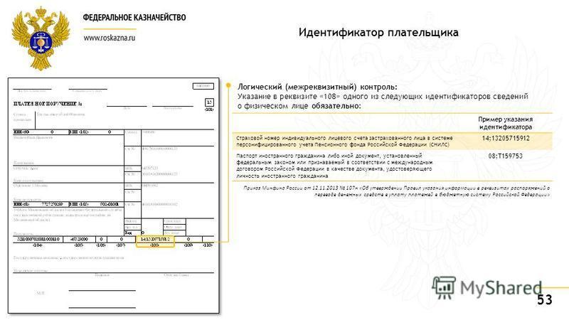53 Идентификатор плательщика Пример указания идентификатора Страховой номер индивидуального лицевого счета застрахованного лица в системе персонифицированного учета Пенсионного фонда Российской Федерации (СНИЛС) 14;13205715912 Паспорт иностранного гр