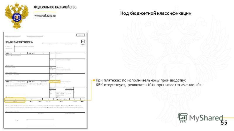 55 При платежах по исполнительному производству: КБК отсутствует, реквизит «104» принимает значение «0». Код бюджетной классификации