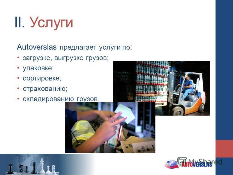 II. Услуги Autoverslas предлагает услуги по : загрузке, выгрузке грузов ; упаковке ; сортировке ; страхованию ; складированию грузов.