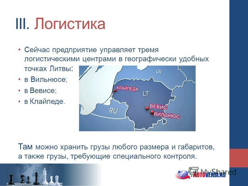 III. Логистика Сейчас предприятие управляет тремя логистическими центрами в географически удобных точках Литвы : в Вильнюсе ; в Вевисе ; в Клайпеде. Там можно хранить грузы любого размера и габаритов, а также грузы, требующие специального контроля.