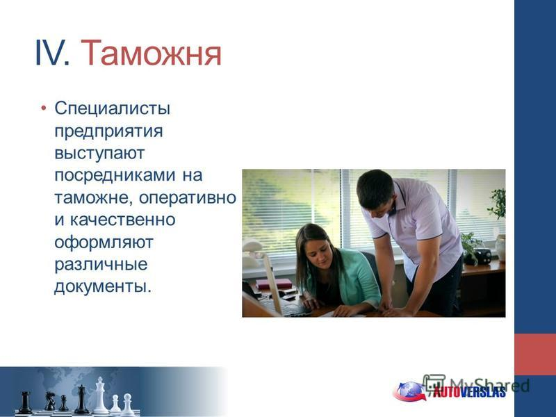 IV. Таможня Специалисты предприятия выступают посредниками на таможне, оперативно и качественно оформляют различные документы.