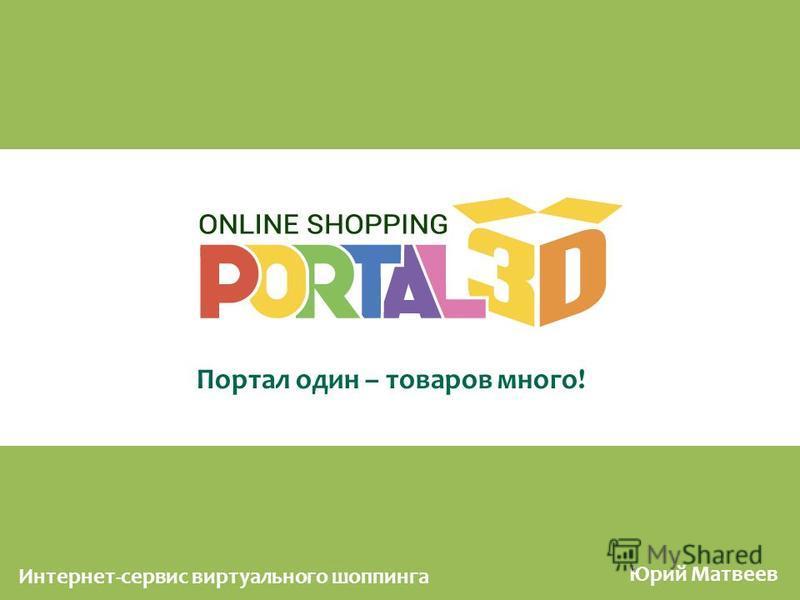 Портал один – товаров много! Юрий Матвеев Интернет-сервис виртуального шоппинга
