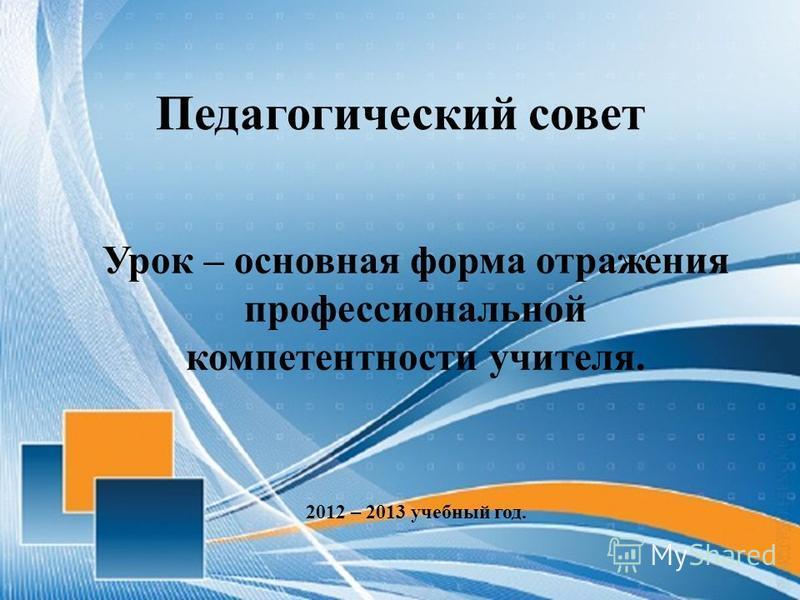 Педагогический совет Урок – основная форма отражения профессиональной компетентности учителя. 2012 – 2013 учебный год.