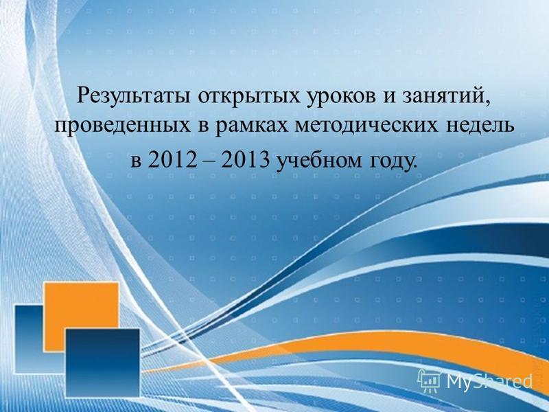 Результаты открытых уроков и занятий, проведенных в рамках методических недель в 2012 – 2013 учебном году.