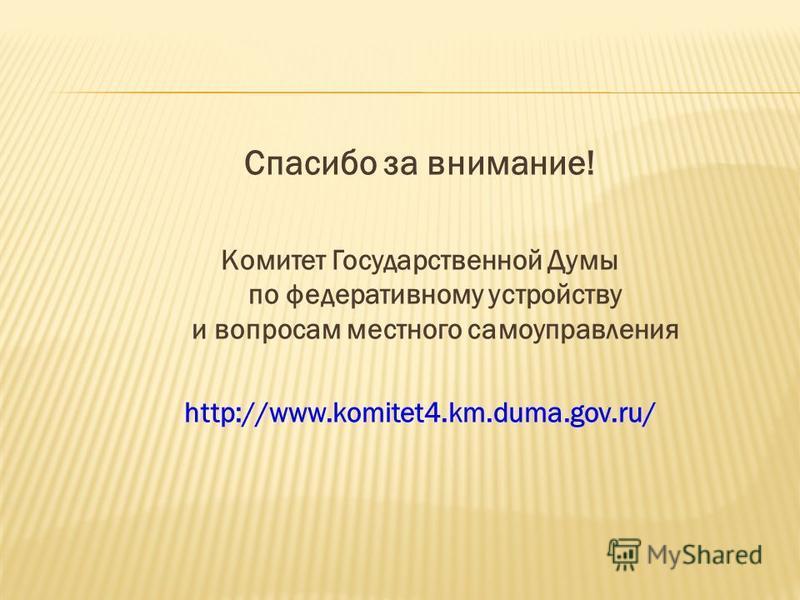 Спасибо за внимание! Комитет Государственной Думы по федеративному устройству и вопросам местного самоуправления http://www.komitet4.km.duma.gov.ru/