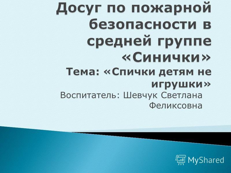 Воспитатель: Шевчук Светлана Феликсовна