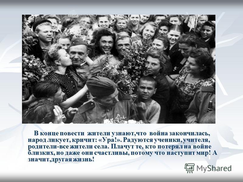 В конце повести жители узнают,что война закончилась, народ ликует, кричит: «Ура!». Радуются ученики, учителя, родители-все жители села. Плачут те, кто потерял на войне близких, но даже они счастливы, потому что наступит мир! А значит,другая жизнь! В
