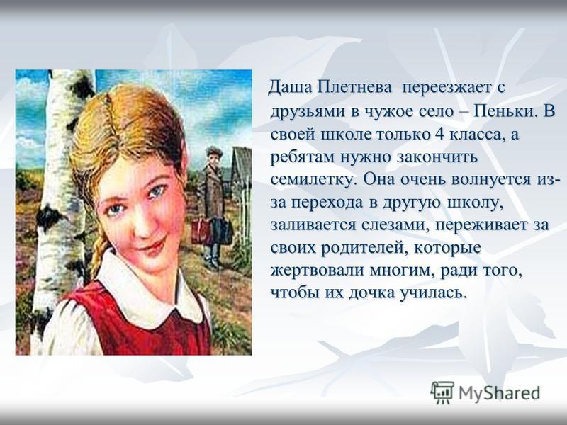 Даша Плетнева переезжает с друзьями в чужое село – Пеньки. В своей школе только 4 класса, а ребятам нужно закончить семилетку. Она очень волнуется из- за перехода в другую школу, заливается слезами, переживает за своих родителей, которые жертвовали м