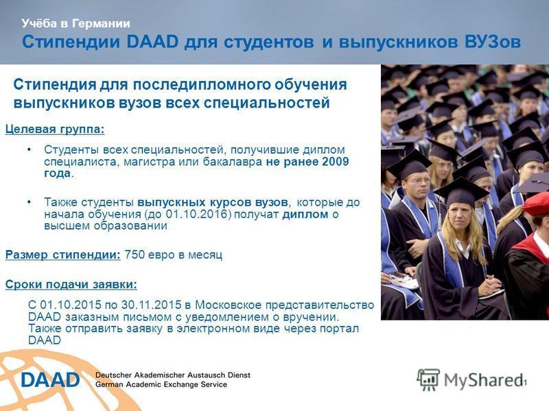 Учёба в Германии Стипендии DAAD для студентов и выпускников ВУЗов 11 Целевая группа: Студенты всех специальностей, получившие диплом специалиста, магистра или бакалавра не ранее 2009 года. Также студенты выпускных курсов вузов, которые до начала обуч