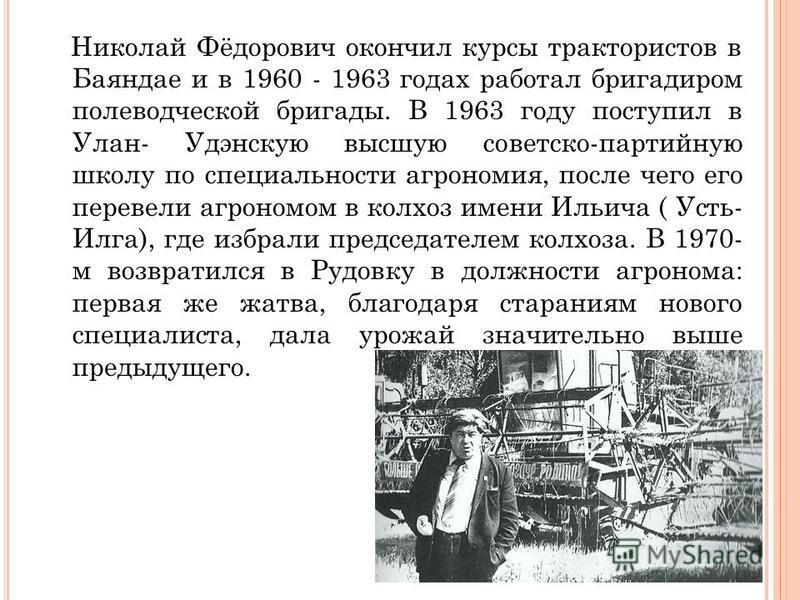 Николай Фёдорович окончил курсы трактористов в Баяндае и в 1960 - 1963 годах работал бригадиром полеводческой бригады. В 1963 году поступил в Улан- Удэнскую высшую советско-партийную школу по специальности агрономия, после чего его перевели агрономо