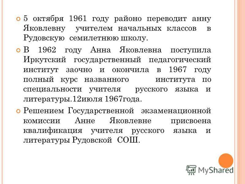 5 октября 1961 году районо переводит анну Яковлевну учителем начальных классов в Рудовскую семилетнюю школу. В 1962 году Анна Яковлевна поступила Иркутский государственный педагогический институт заочно и окончила в 1967 году полный курс названного и
