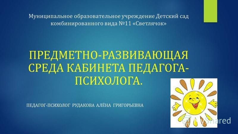 Муниципальное образовательное учреждение Детский сад комбинированного вида 11 «Светлячок» ПРЕДМЕТНО-РАЗВИВАЮЩАЯ СРЕДА КАБИНЕТА ПЕДАГОГА- ПСИХОЛОГА. ПЕДАГОГ-ПСИХОЛОГ РУДАКОВА АЛЁНА ГРИГОРЬЕВНА