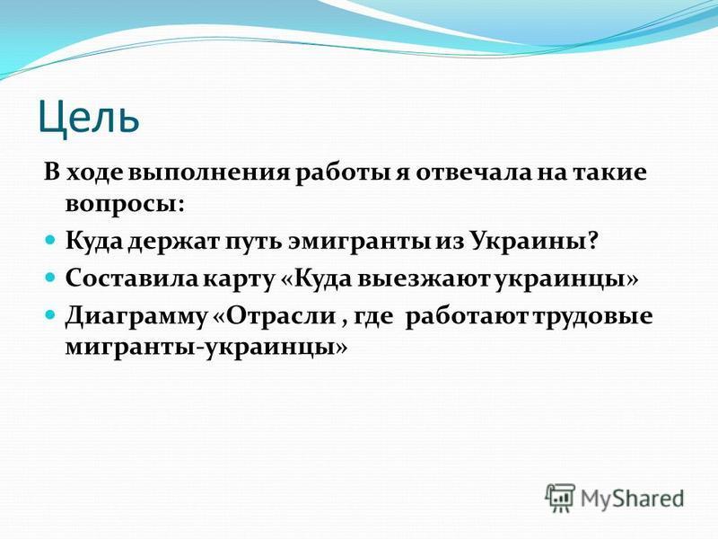 Цель В ходе выполнения работы я отвечала на такие вопросы: Куда держат путь эмигранты из Украины? Составила карту «Куда выезжают украинцы» Диаграмму «Отрасли, где работают трудовые мигранты-украинцы»