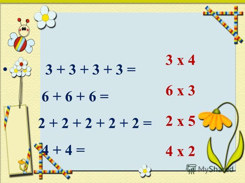 3 + 3 + 3 + 3 = 6 + 6 + 6 = 2 + 2 + 2 + 2 + 2 = 4 + 4 = 3 х 4 6 х 3 2 х 5 4 х 2
