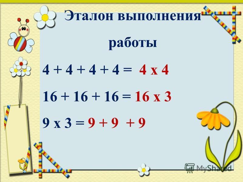 Эталон выполнения работы 4 + 4 + 4 + 4 = 4 х 4 16 + 16 + 16 = 16 х 3 9 х 3 = 9 + 9 + 9