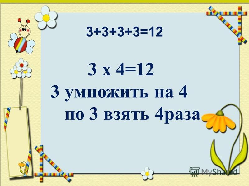 3+3+3+3=12 3 х 4=12 3 умножить на 4 по 3 взять 4 раза
